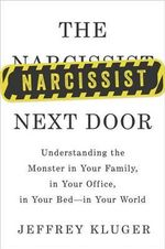 The Narcissist Next Door : Understanding the Monster in Your Family, in Your Office, in Your Bed - In Your World - Jeffrey Kluger