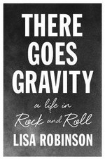 There Goes Gravity : A Life in Rock and Roll - Lisa Robinson