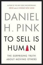 To Sell Is Human : The Surprising Truth about Moving Others - Daniel H Pink