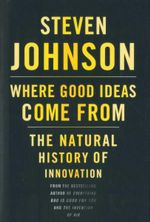 Where Good Ideas Come from : The Natural History of Innovation - Steven Johnson