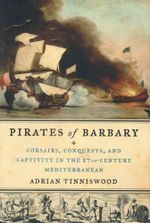 Pirates of Barbary : Corsairs, Conquests and Captivity in the Seventeenth-Century Mediterranean - Adrian Tinniswood