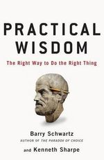 Practical Wisdom : The Right Way to Do the Right Thing - Barry Schwartz
