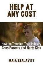 Help at Any Cost : How the Troubled-Teen Industry Cons Parents and Hurts Kids - Maia Szalavitz