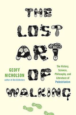 The Lost Art of Walking : The History, Science, Philosophy, and Literature of Pedestrianism - Geoff Nicholson