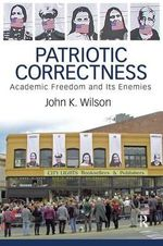 Patriotic Correctness : Academic Freedom and Its Enemies - John K. Wilson