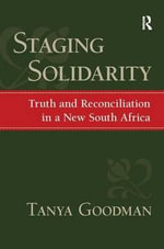 Staging Solidarity : Truth and Reconciliation in a New South Africa - Tanya Goodman