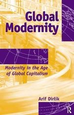 Global Modernity : Modernity in the Age of Global Capitalism - Arif Dirlik