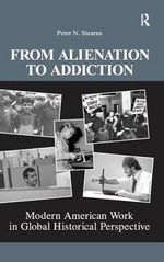 From Alienation to Addiction : Modern American Work in Global Historical Perspective - Peter N. Stearns