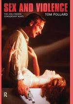 Sex and Violence : The Hollywood Censorship Wars - Tom Pollard