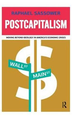 Postcapitalism : Moving Beyond Ideology in America's Economic Crisis - Raphael Sassower