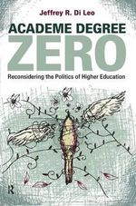 Academe Degree Zero : Reconsidering the Politics of Higher Education - Jeffrey R. Di Leo