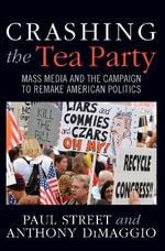 Crashing the Tea Party : Mass Media and the Campaign to Remake American Politics - Paul Street