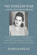 My Endless War. . .and My Shattered Dreams : My survival of the Holocaust and the recollection of my unforgettable memories of my life BEFORE World War II, my life DURING the war with the Nazi Regime, my life after the war and all of my Happenings - Sonia Kaplan