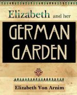 Elizabeth and Her German Garden (1898) - Elizabeth Von Arnim