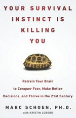 Your Survival Instinct Is Killing You : Retrain Your Brain to Conquer Fear, Make Better Decisions, and Thrive in the 21st Century - Marc Schoen