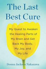 The Last Best Cure : My Quest to Awaken the Healing Parts of My Brain and Get Back My Body, My Joy, and My Life - Donna Jackson Nakazawa