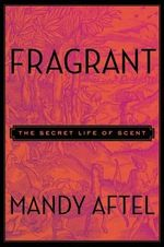 Fragrant : The Secret Life of Scent - Mandy Aftel