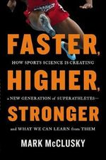 Faster, Higher, Stronger : How Sports Science is Creating a New Generation of Superathletes - and What We Can Learn from Them - Mark McClusky