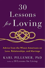 30 Lessons for Loving : Advice from the Wisest Americans on Love, Relationships, and Marriage - Professor Karl Pillemer