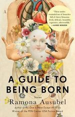 A Guide to Being Born : Stories - Ramona Ausubel