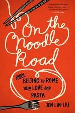On the Noodle Road : From Beijing to Rome, with Love and Pasta - Jen Lin-Liu