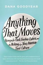 Anything That Moves : Renegade Chefs, Fearless Eaters, and the Making of a New American Food Culture - Dana Goodyear