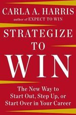 Strategize to Win : The New Way to Start Out, Step Up, or Start Over in Your Career - Carla A Harris