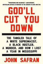 God'll Cut You Down : The Tangled Tale of a White Supremacist, a Black Hustler, a Murder, and How I Lost a Year in Mississippi - John Safran