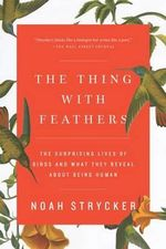 The Thing with Feathers : The Surprising Lives of Birds and What They Reveal about Being Human - Noah Strycker