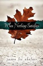 When Nothing Satisfies - Jason Lee Shofner