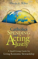 Catholics Spending Faithfully : A Small Group Guide for Living Economic Stewardship - Charles K. Wilber