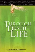 Through Death to Life (REV) : Preparing to Celebrate the Funeral Mass - Father Joseph M Champlin