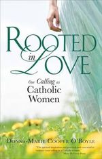 Rooted in Love : Our Calling as Catholic Women - Donna-Marie Cooper O'Boyle