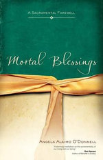 Mortal Blessings : A Sacramental Farewell - Angela Alaimo O'Donnell