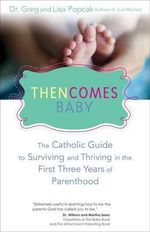 Then Comes Baby : The Catholic Guide to Surviving and Thriving in the First Three Years of Parenthood - Gregory K. Popcak