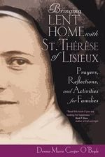 Bringing Lent Home with St. Therese of Lisieux : Prayers, Reflections, and Activities for Families - Donna-Marie Cooper O'Boyle