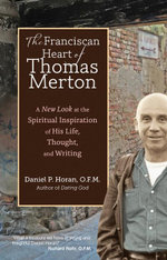 The Franciscan Heart of Thomas Merton : A New Look at the Spiritual Inspiration of His Life, Thought, and Writing - O. F. M. Daniel P. Horan