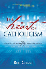 The Heart of Catholicism : Practicing the Everyday Habits That Shape Us - Bert Ghezzi