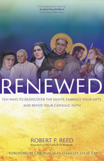 Renewed : Ten Ways to Rediscover the Saints, Embrace Your Gifts, and Revive Your Catholic Faith - Robert P. Reed