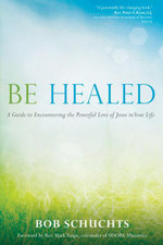 Be Healed : A Guide to Encountering the Powerful Love of Jesus in Your Life - Bob Schuchts
