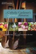 A Catholic Gardener's Spiritual Almanac : Cultivating Your Faith Throughout the Year - Margaret Rose Realy