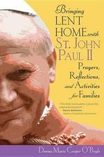 Bringing Lent Home with St. John Paul II : Prayers, Reflections, and Activities for Families - Donna Marie Cooper O'Boyle