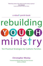 Rebuilding Youth Ministry : Ten Practical Strategies for Catholic Parishes - Christopher Wesley