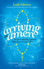 Arriving at Amen : Seven Catholic Prayers That Even I Can Offer - Leah Libresco