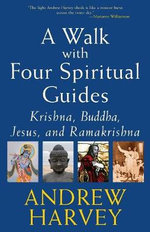 A Walk with Four Spiritual Guides : Krishna, Buddha, Jesus, and Ramakrishna - Andrew Harvey