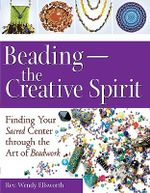 Beading - The Creative Spirit : Finding Your Sacred Centre Through the Art of Beadwork - Wendy Ellsworth