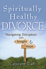 Spiritually Healthy Divorce : Navigating Disruption with Insight & Hope - Carolyne Call