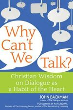 Why Can't We Talk? : Christian Wisdom on Dialogue as a Habit of the Heart - John Backman