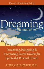 Dreaming - the Sacred Art : Incubating, Navigating and Interpreting Sacred Dreams for Spiritual and Personal Growth - Lori Joan Swick