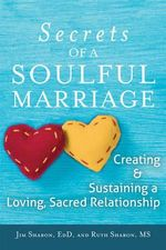 The Secrets of a Soulful Marriage : Creating and Sustaining a Loving, Sacred Relationship - Jim Sharon, Edd
